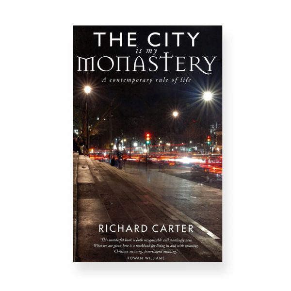 The City is My Monastry: contemporary rule of life by Richard Carter