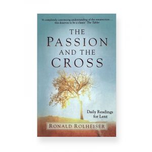 The Passion and The Cross by Ronal Rolheiser
